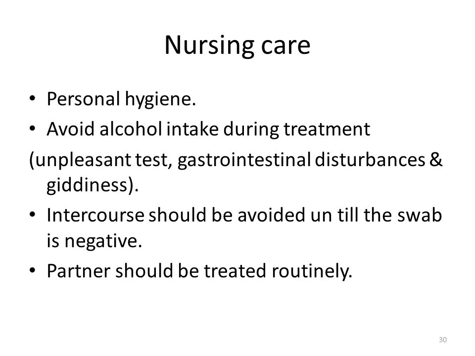 Nursing care Personal hygiene. Avoid alcohol intake during treatment