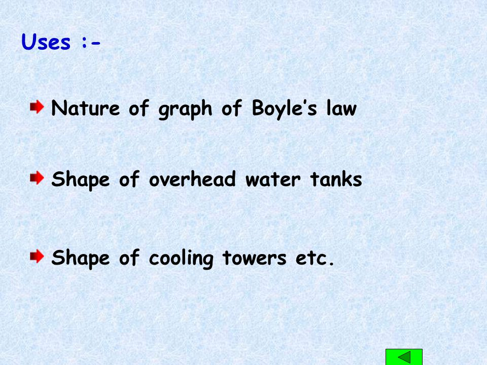 Uses :- Nature of graph of Boyle's law Shape of overhead water tanks