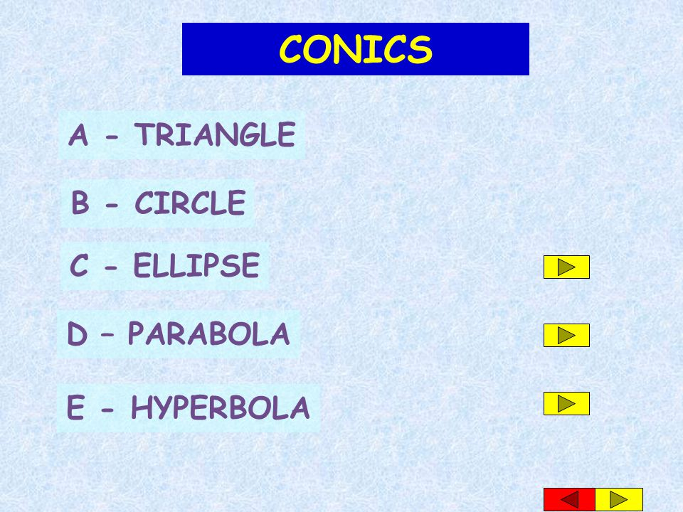 CONICS A - TRIANGLE B - CIRCLE C - ELLIPSE D – PARABOLA E - HYPERBOLA