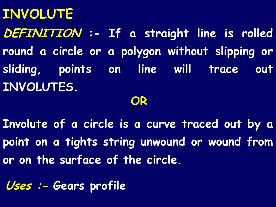 INVOLUTE DEFINITION :- If a straight line is rolled round a circle or a polygon without slipping or sliding, points on line will trace out INVOLUTES.