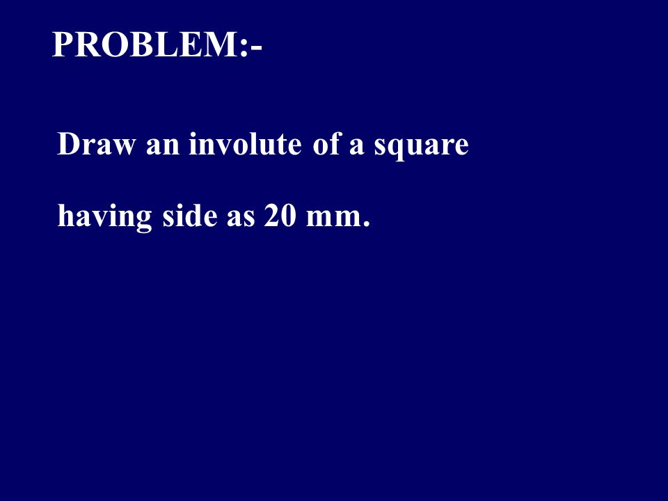 PROBLEM:- Draw an involute of a square having side as 20 mm.