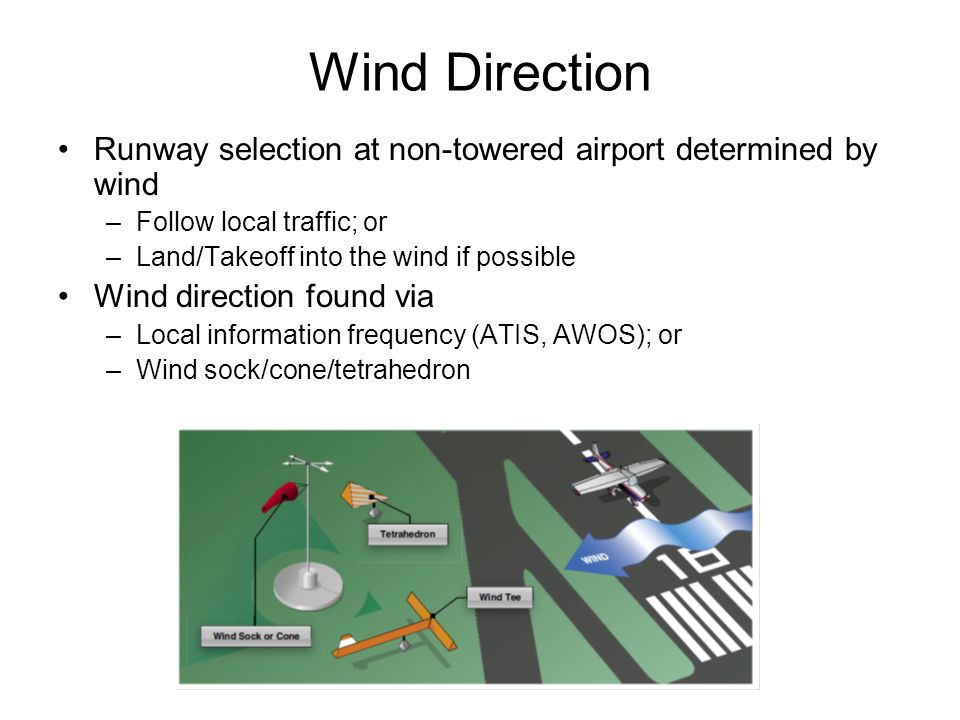 Wind Direction Runway selection at non-towered airport determined by wind. Follow local traffic; or.
