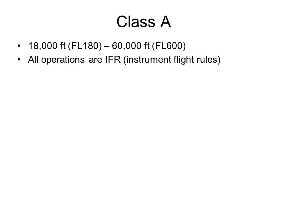 Class A 18,000 ft (FL180) – 60,000 ft (FL600) All operations are IFR (instrument flight rules)