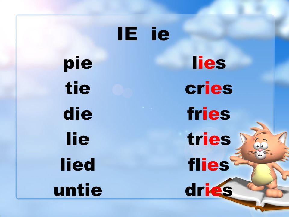 IE ie pie tie die lie lied untie lies cries fries tries flies dries