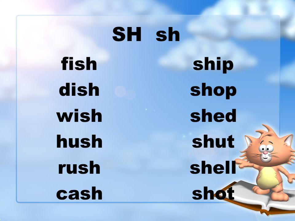 SH sh fish dish wish hush rush cash ship shop shed shut shell shot