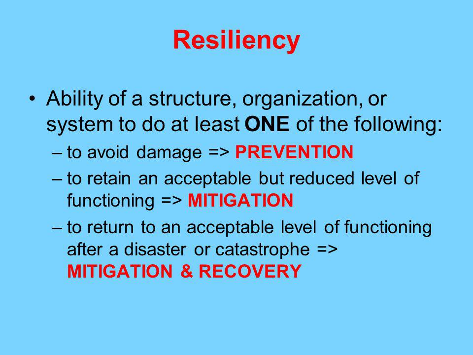 Resiliency Ability of a structure, organization, or system to do at least ONE of the following: to avoid damage => PREVENTION.