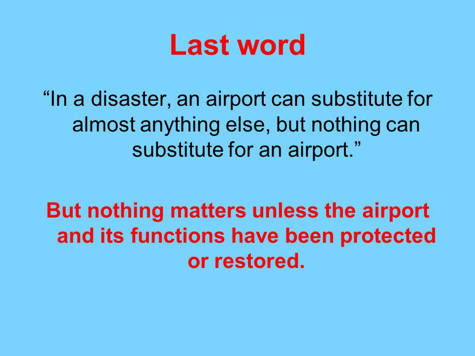 Last word In a disaster, an airport can substitute for almost anything else, but nothing can substitute for an airport.