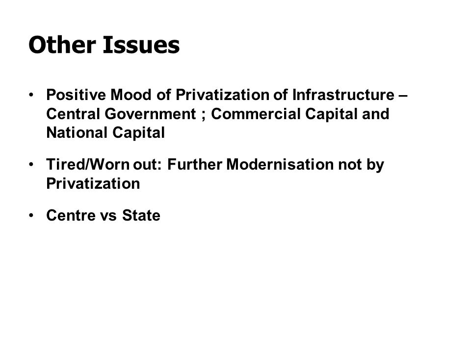 Other Issues Positive Mood of Privatization of Infrastructure – Central Government ; Commercial Capital and National Capital.