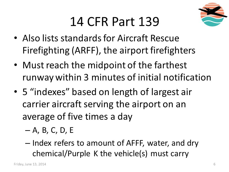 14 CFR Part 139 Also lists standards for Aircraft Rescue Firefighting (ARFF), the airport firefighters.