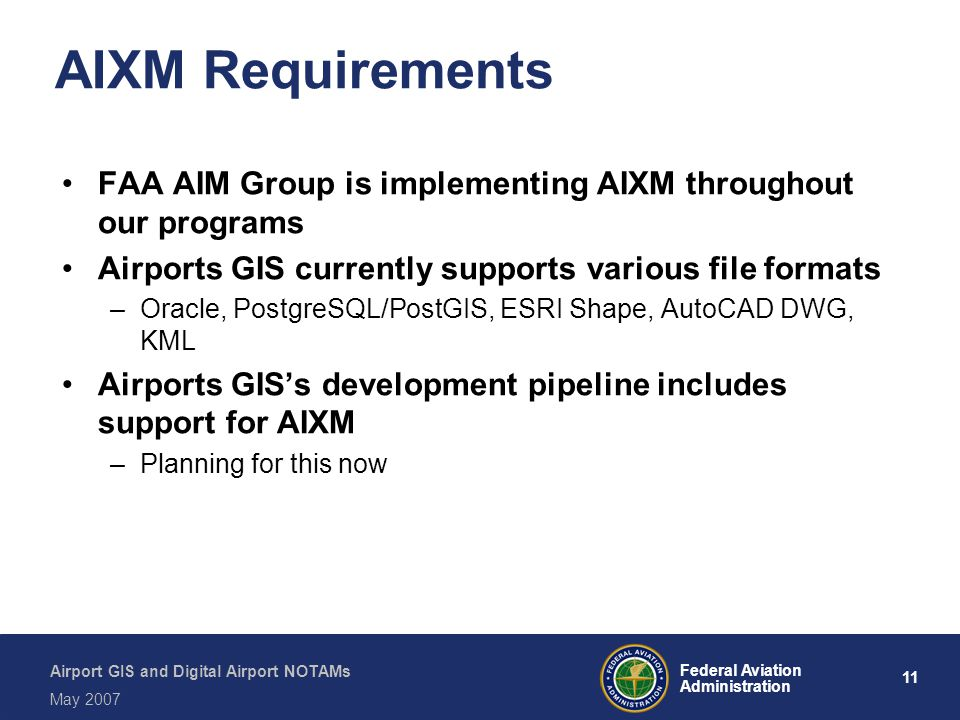 AIXM Requirements FAA AIM Group is implementing AIXM throughout our programs. Airports GIS currently supports various file formats.