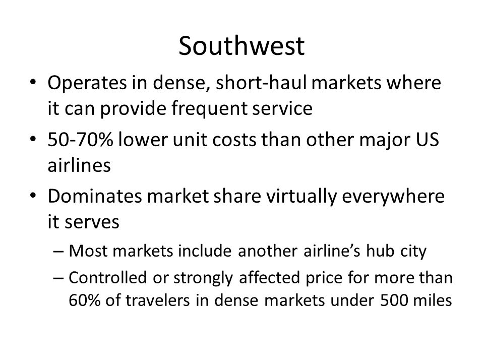 Southwest Operates in dense, short-haul markets where it can provide frequent service. 50-70% lower unit costs than other major US airlines.