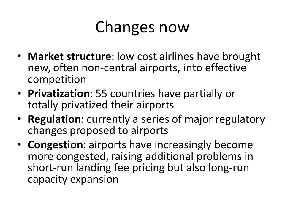Changes now Market structure: low cost airlines have brought new, often non-central airports, into effective competition.