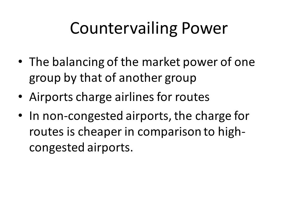 Countervailing Power The balancing of the market power of one group by that of another group. Airports charge airlines for routes.