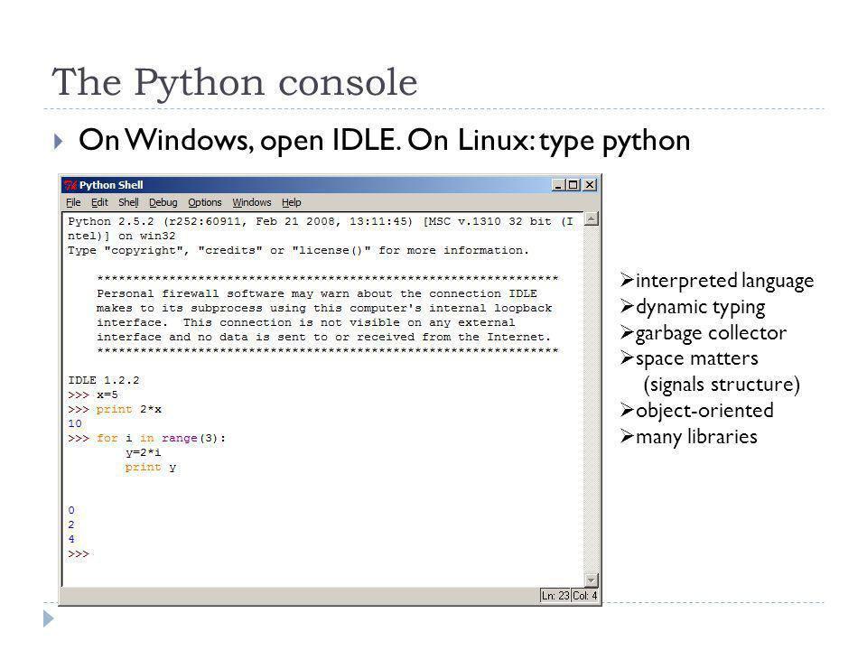 The Python console On Windows, open IDLE. On Linux: type python