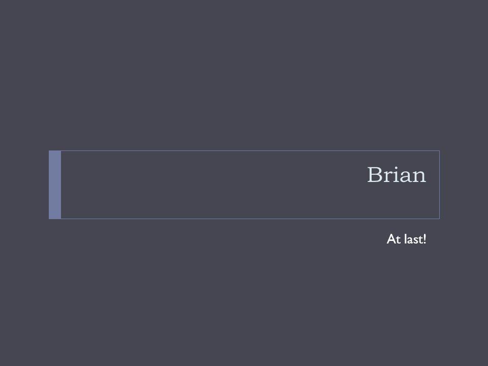 Brian At last!