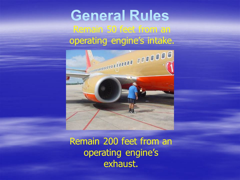 General Rules Remain 50 feet from an operating engine's intake.