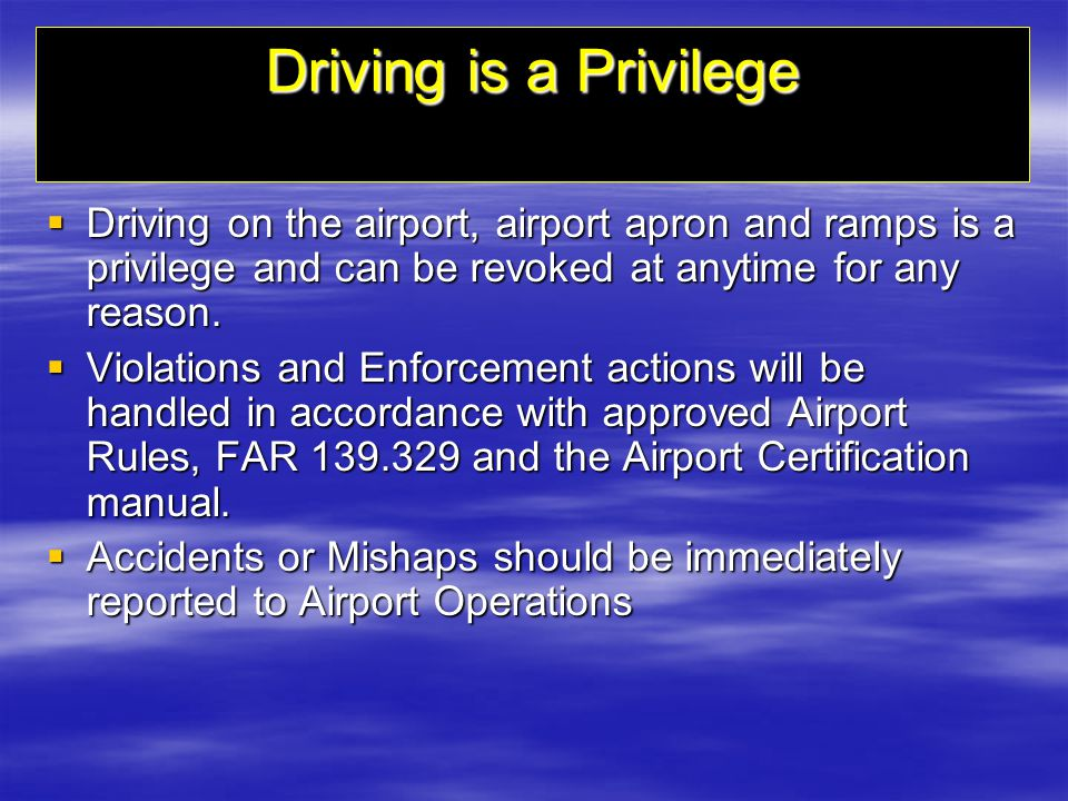 Driving is a Privilege Driving on the airport, airport apron and ramps is a privilege and can be revoked at anytime for any reason.
