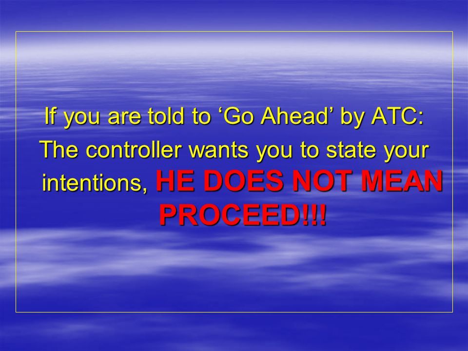 If you are told to 'Go Ahead' by ATC: