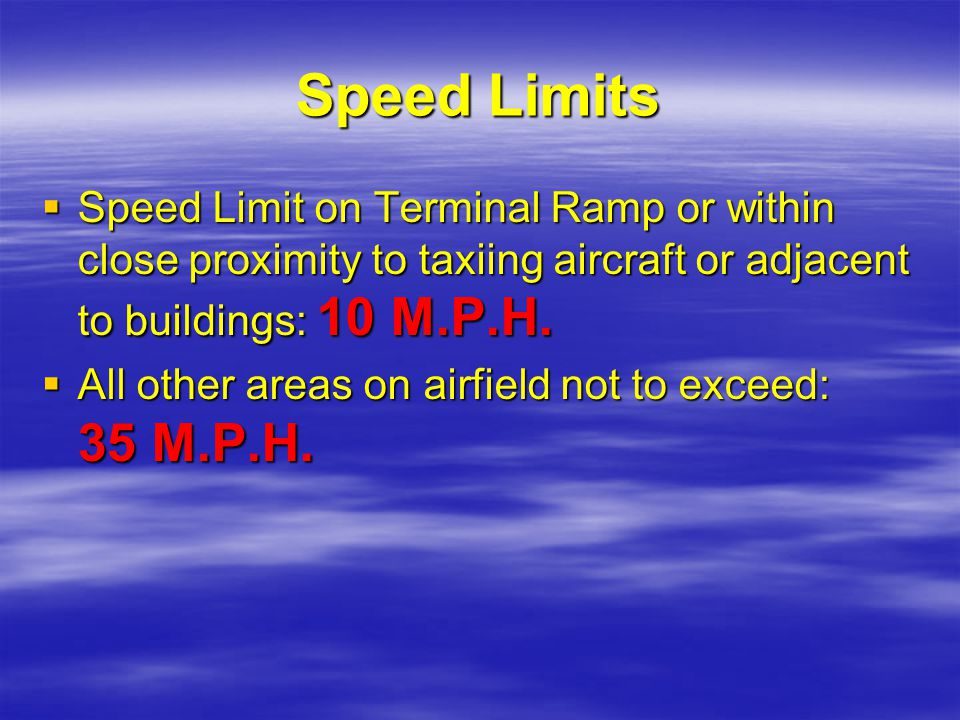 Speed Limits Speed Limit on Terminal Ramp or within close proximity to taxiing aircraft or adjacent to buildings: 10 M.P.H.