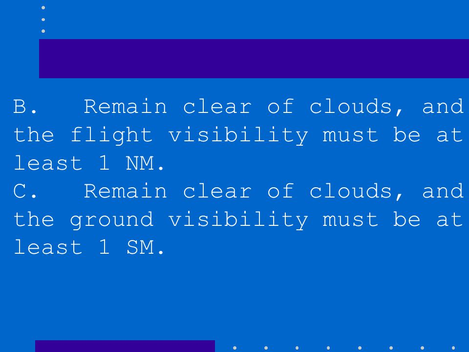 B. Remain clear of clouds, and the flight visibility must be at least 1 NM.