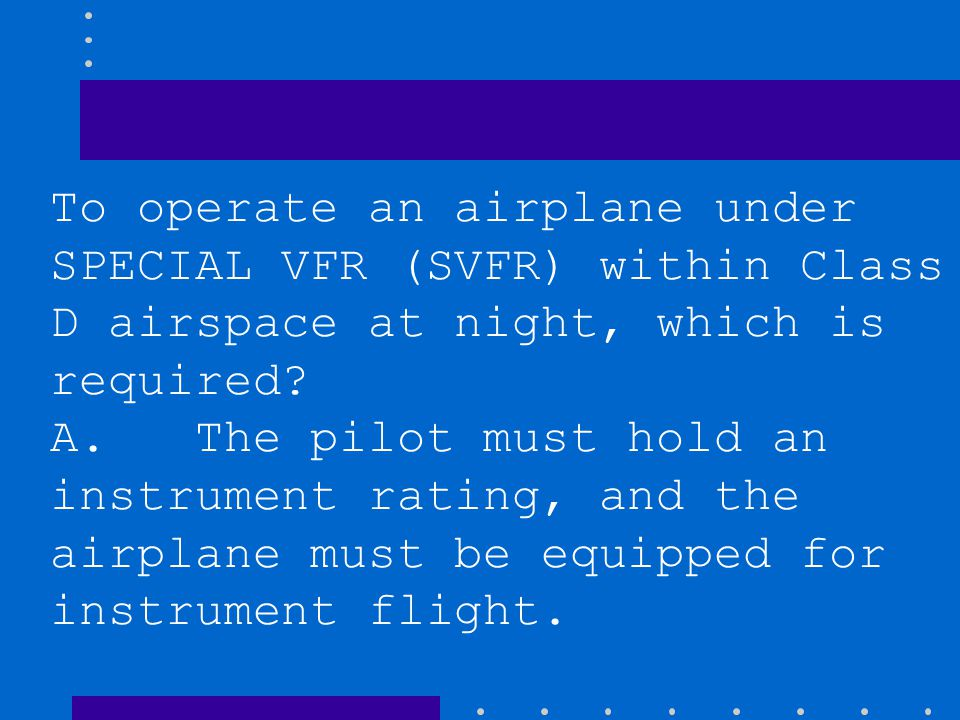 To operate an airplane under SPECIAL VFR (SVFR) within Class D airspace at night, which is required