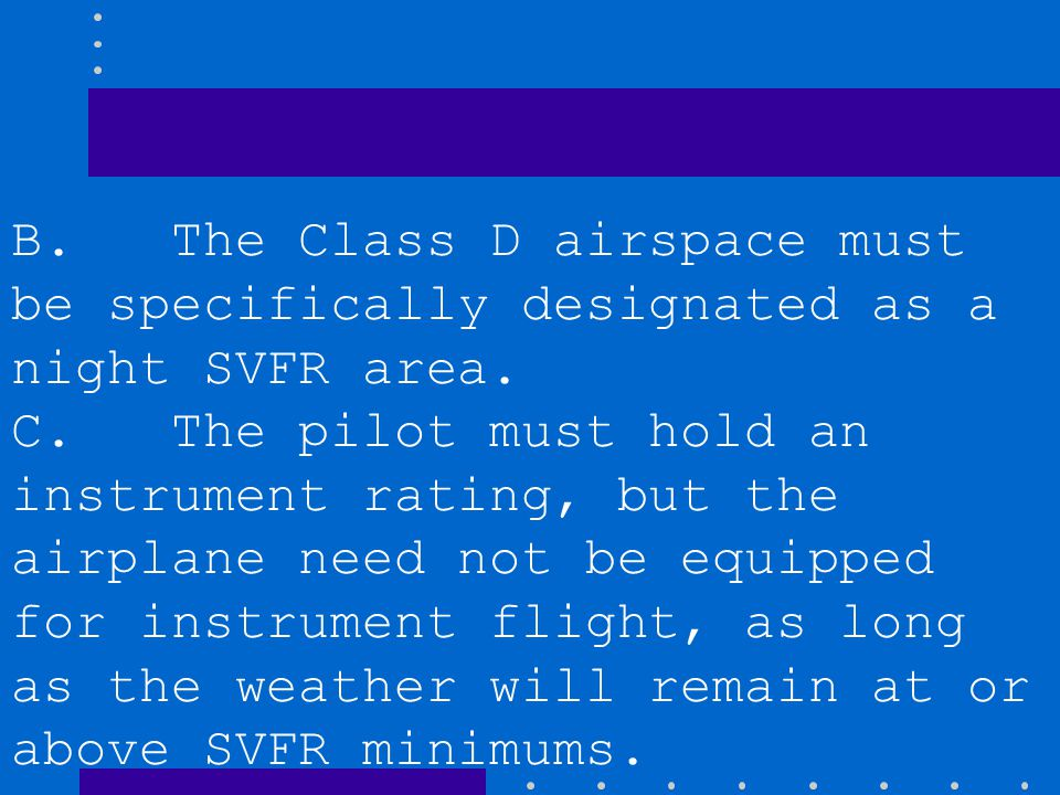 B. The Class D airspace must be specifically designated as a night SVFR area.