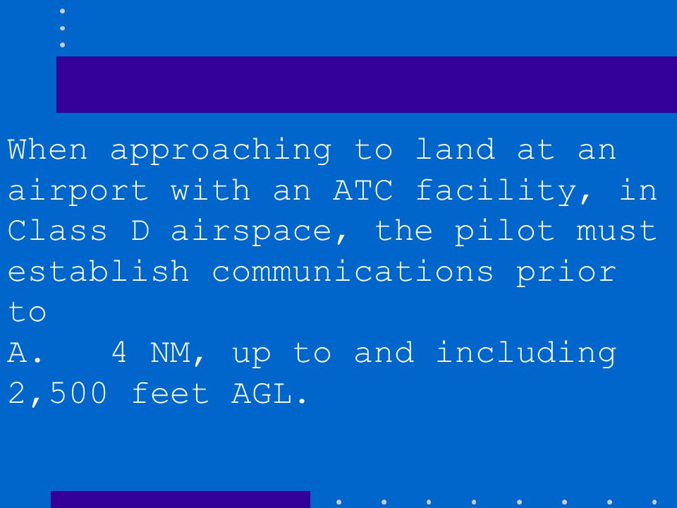 When approaching to land at an airport with an ATC facility, in Class D airspace, the pilot must establish communications prior to