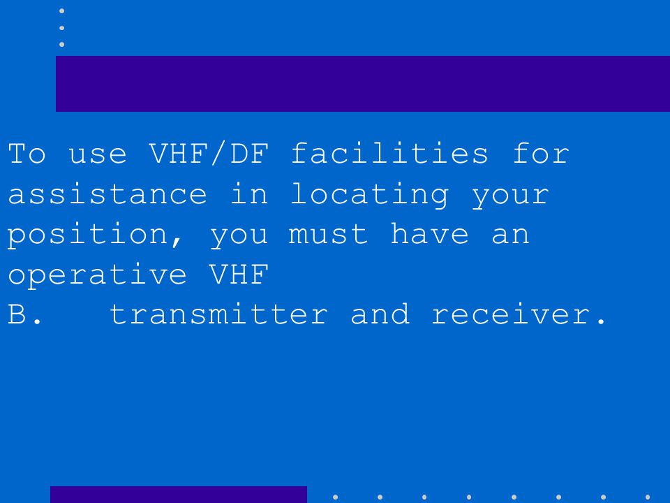 To use VHF/DF facilities for assistance in locating your position, you must have an operative VHF