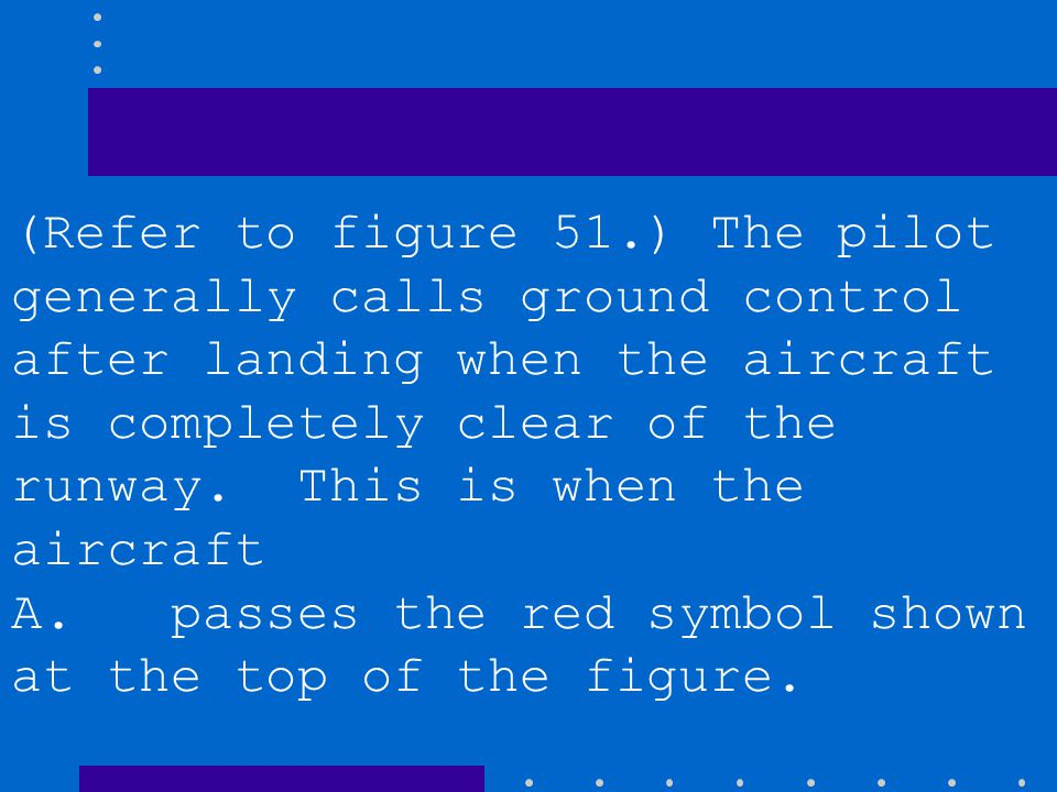 (Refer to figure 51.) The pilot generally calls ground control after landing when the aircraft is completely clear of the runway. This is when the aircraft