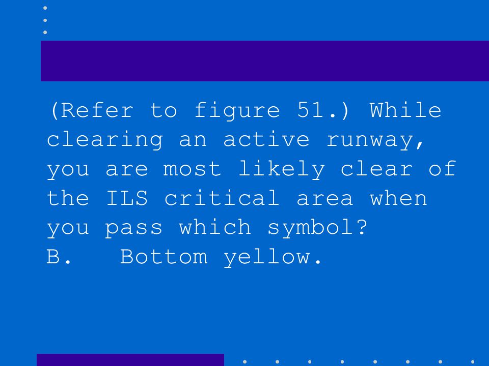 (Refer to figure 51.) While clearing an active runway, you are most likely clear of the ILS critical area when you pass which symbol
