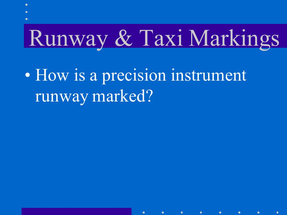 Runway & Taxi Markings How is a precision instrument runway marked