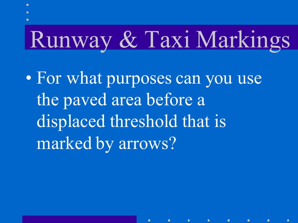 Runway & Taxi Markings For what purposes can you use the paved area before a displaced threshold that is marked by arrows