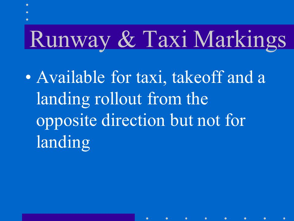 Runway & Taxi Markings Available for taxi, takeoff and a landing rollout from the opposite direction but not for landing.