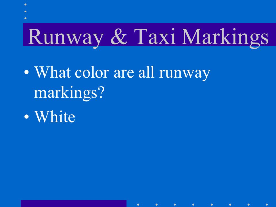Runway & Taxi Markings What color are all runway markings White