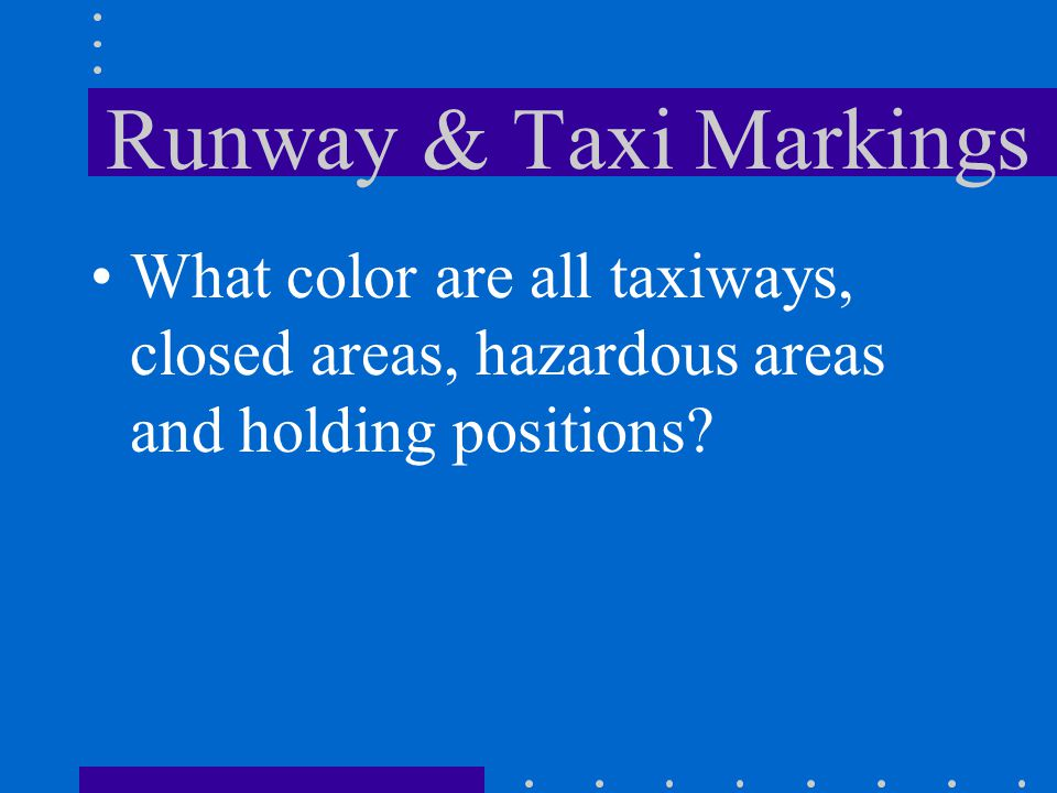 Runway & Taxi Markings What color are all taxiways, closed areas, hazardous areas and holding positions