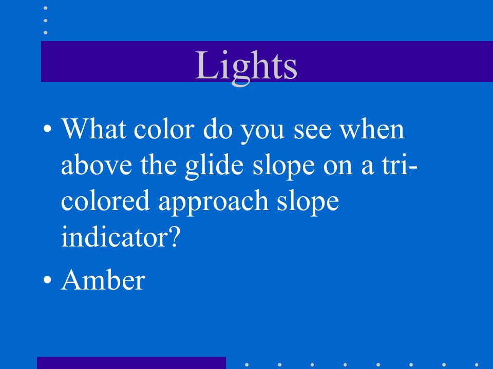 Lights What color do you see when above the glide slope on a tri-colored approach slope indicator.