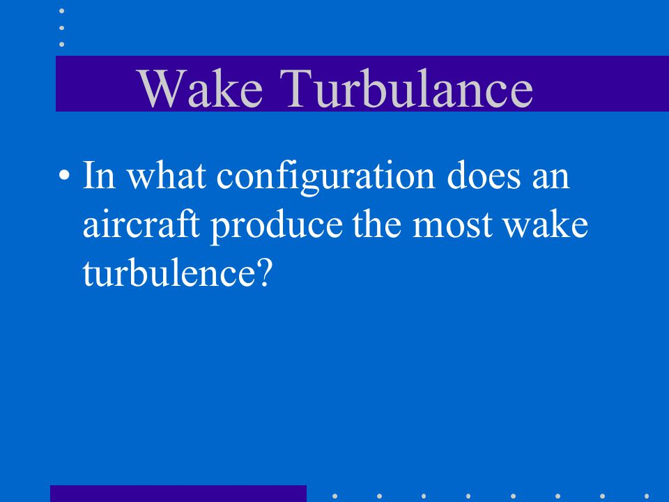 Wake Turbulance In what configuration does an aircraft produce the most wake turbulence