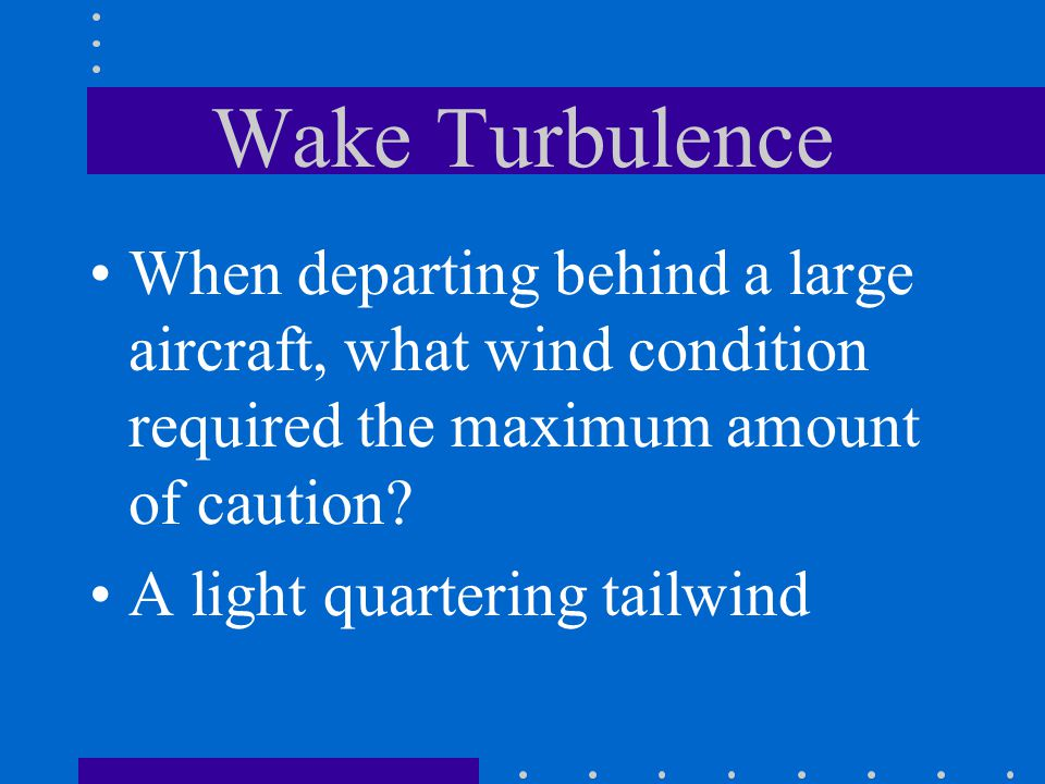 Wake Turbulence When departing behind a large aircraft, what wind condition required the maximum amount of caution