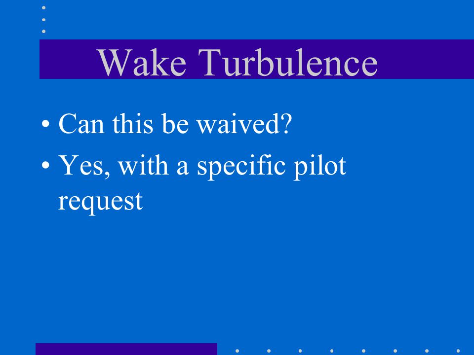 Wake Turbulence Can this be waived Yes, with a specific pilot request