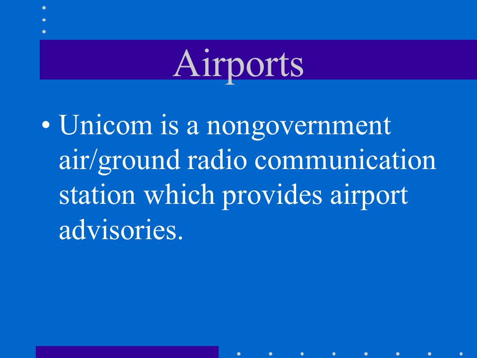 Airports Unicom is a nongovernment air/ground radio communication station which provides airport advisories.