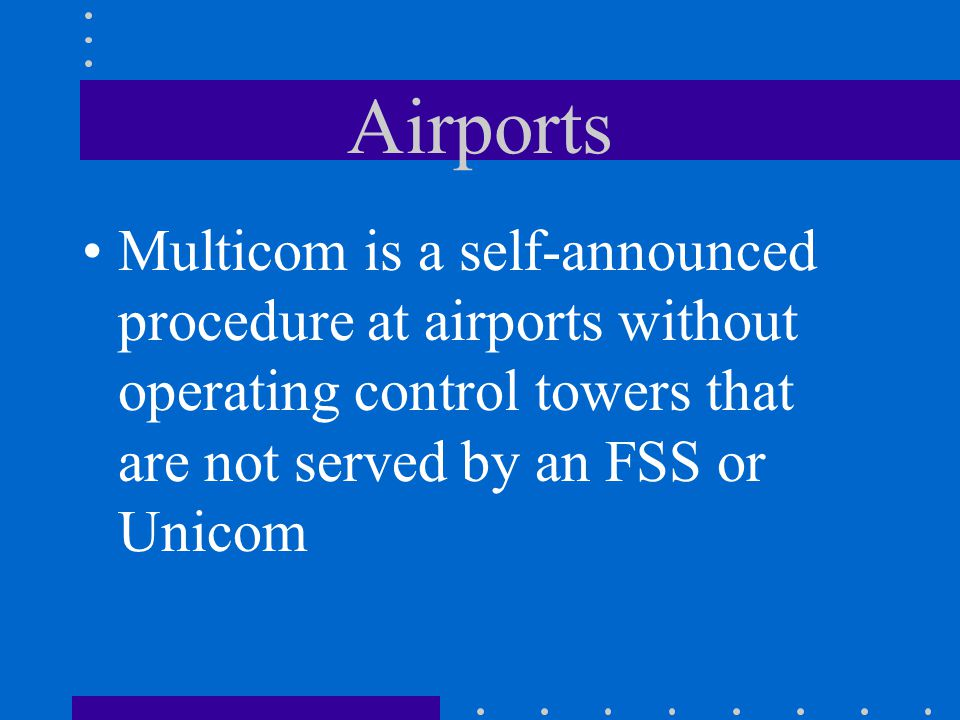 Airports Multicom is a self-announced procedure at airports without operating control towers that are not served by an FSS or Unicom.