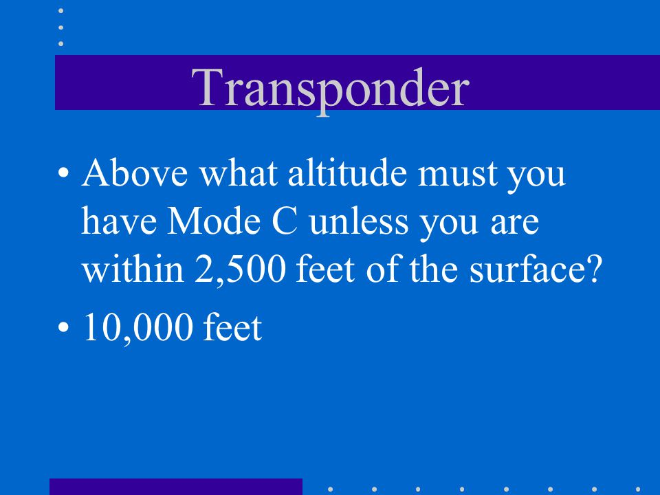 Transponder Above what altitude must you have Mode C unless you are within 2,500 feet of the surface