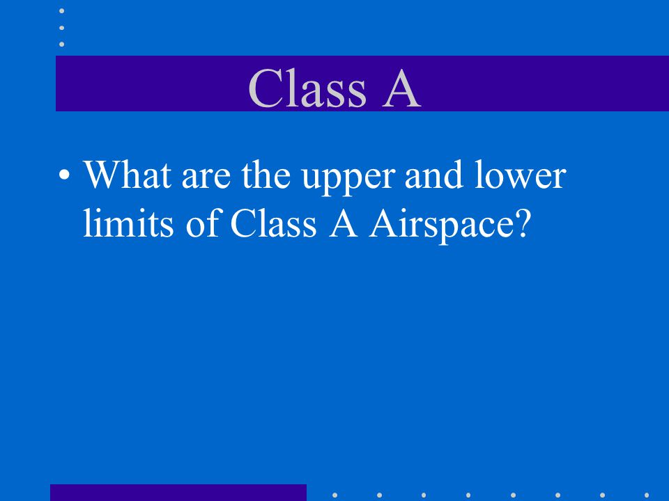 Class A What are the upper and lower limits of Class A Airspace