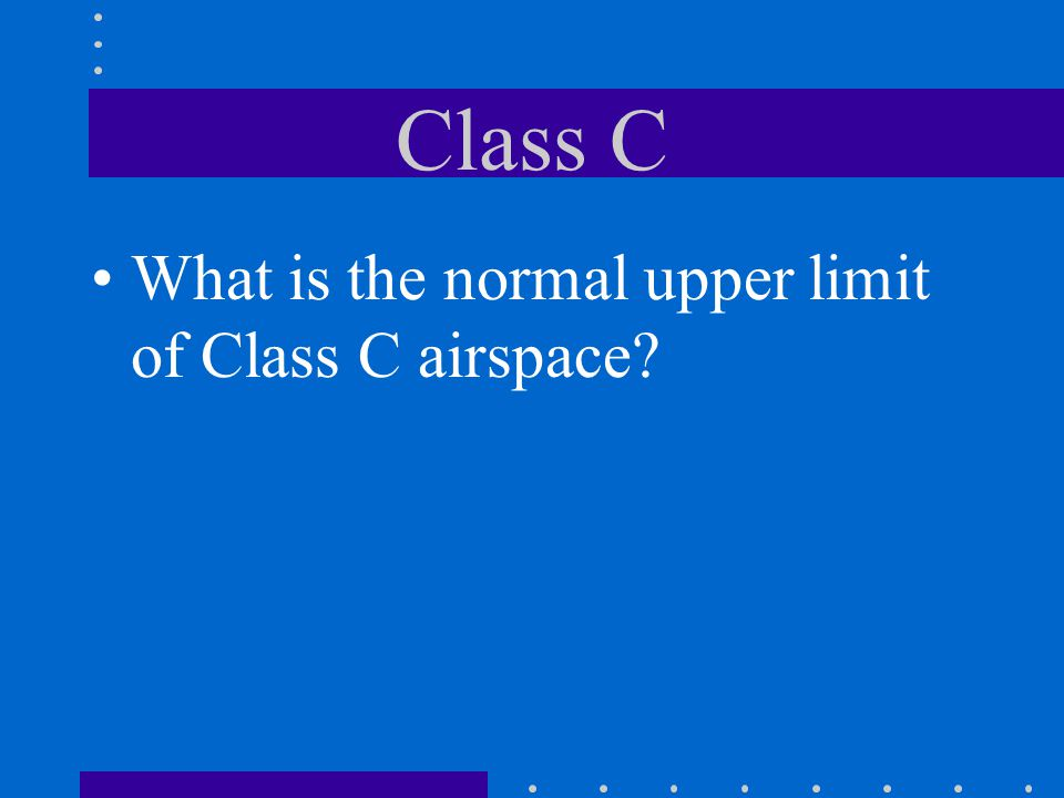 Class C What is the normal upper limit of Class C airspace