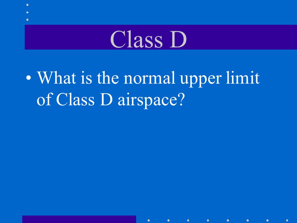 Class D What is the normal upper limit of Class D airspace