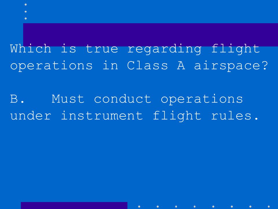 Which is true regarding flight operations in Class A airspace
