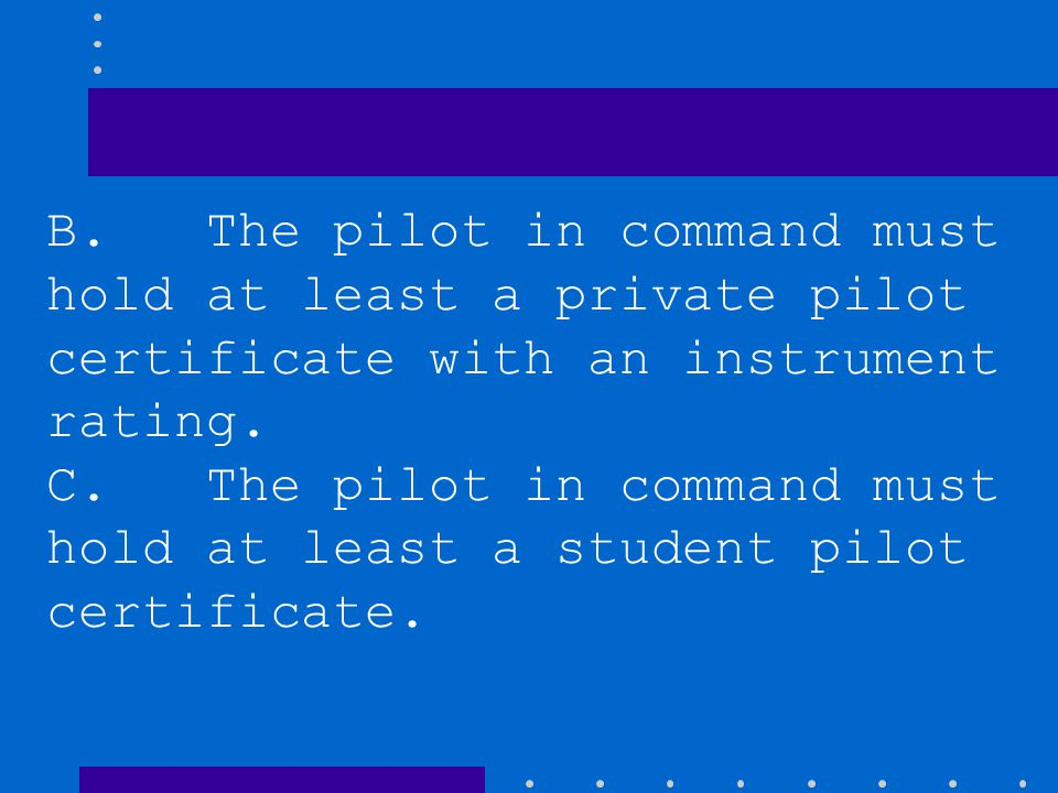 B. The pilot in command must hold at least a private pilot certificate with an instrument rating.