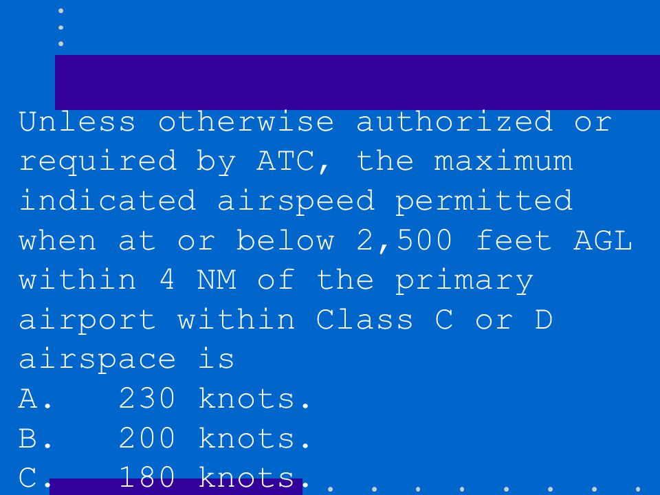 Unless otherwise authorized or required by ATC, the maximum indicated airspeed permitted when at or below 2,500 feet AGL within 4 NM of the primary airport within Class C or D airspace is
