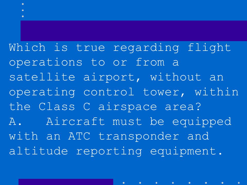 Which is true regarding flight operations to or from a satellite airport, without an operating control tower, within the Class C airspace area