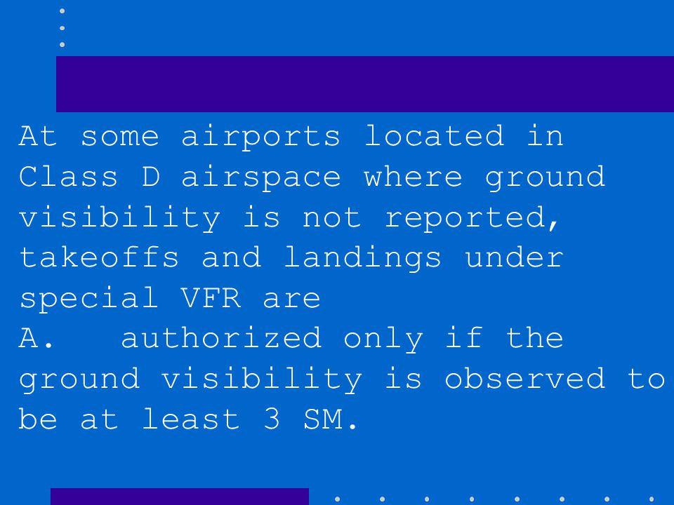 At some airports located in Class D airspace where ground visibility is not reported, takeoffs and landings under special VFR are